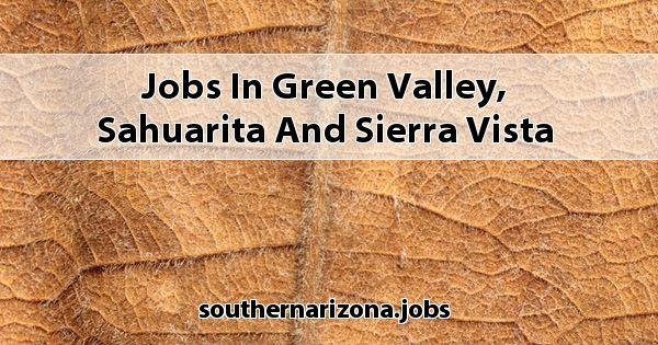 Jobs in Green Valley, Sahuarita and Sierra Vista